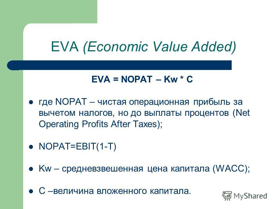 EVA (Economic Value Added) EVA = NOPAT – Kw * C где NOPAT – чистая операционная прибыль за вычетом налогов, но до выплаты процентов (Net Operating Profits After Taxes); NOPAT=EBIT(1-T) Kw – средневзвешенная цена капитала (WACC); C –величина вложенног