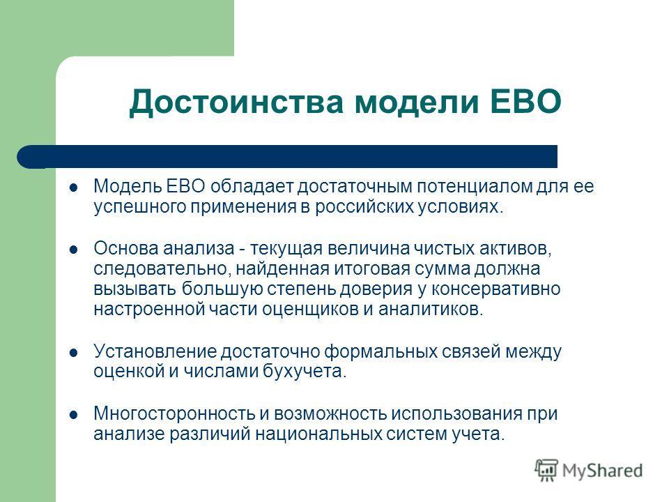 Достоинства модели ЕВО Модель EBO обладает достаточным потенциалом для ее успешного применения в российских условиях. Основа анализа - текущая величина чистых активов, следовательно, найденная итоговая сумма должна вызывать большую степень доверия у