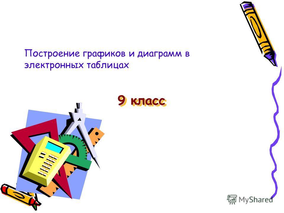 9 класс 9 класс Построение графиков и диаграмм в электронных таблицах