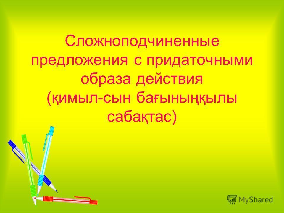 Сложноподчиненные предложения с придаточными образа действия (қимыл-сын бағыныңқылы сабақтас)
