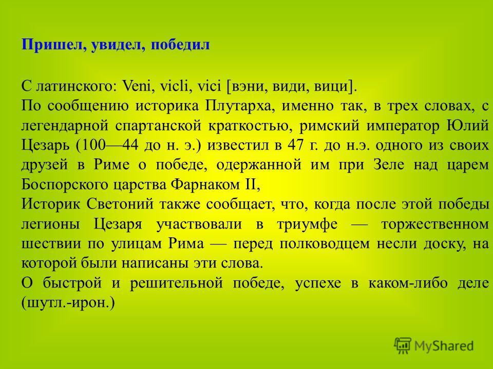 Пришел, увидел, победил С латинского: Veni, vicli, vici [вэни, види, вици]. По сообщению историка Плутарха, именно так, в трех словах, с легендарной спартанской краткостью, римский император Юлий Цезарь (10044 до н. э.) известил в 47 г. до н.э. одног
