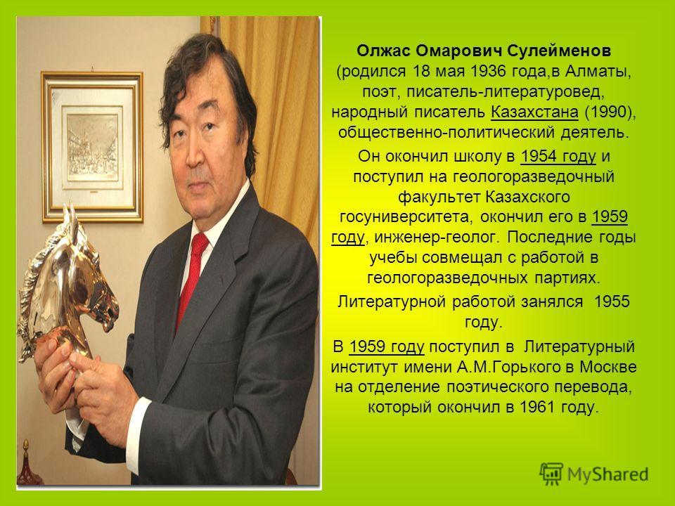 Олжас Омарович Сулейменов (родился 18 мая 1936 года,в Алматы, поэт, писатель-литературовед, народный писатель Казахстана (1990), общественно-политический деятель. Он окончил школу в 1954 году и поступил на геологоразведочный факультет Казахского госу