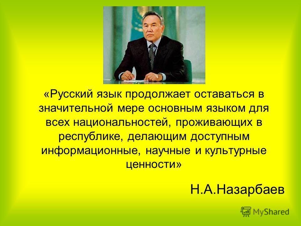 «Русский язык продолжает оставаться в значительной мере основным языком для всех национальностей, проживающих в республике, делающим доступным информационные, научные и культурные ценности» Н.А.Назарбаев