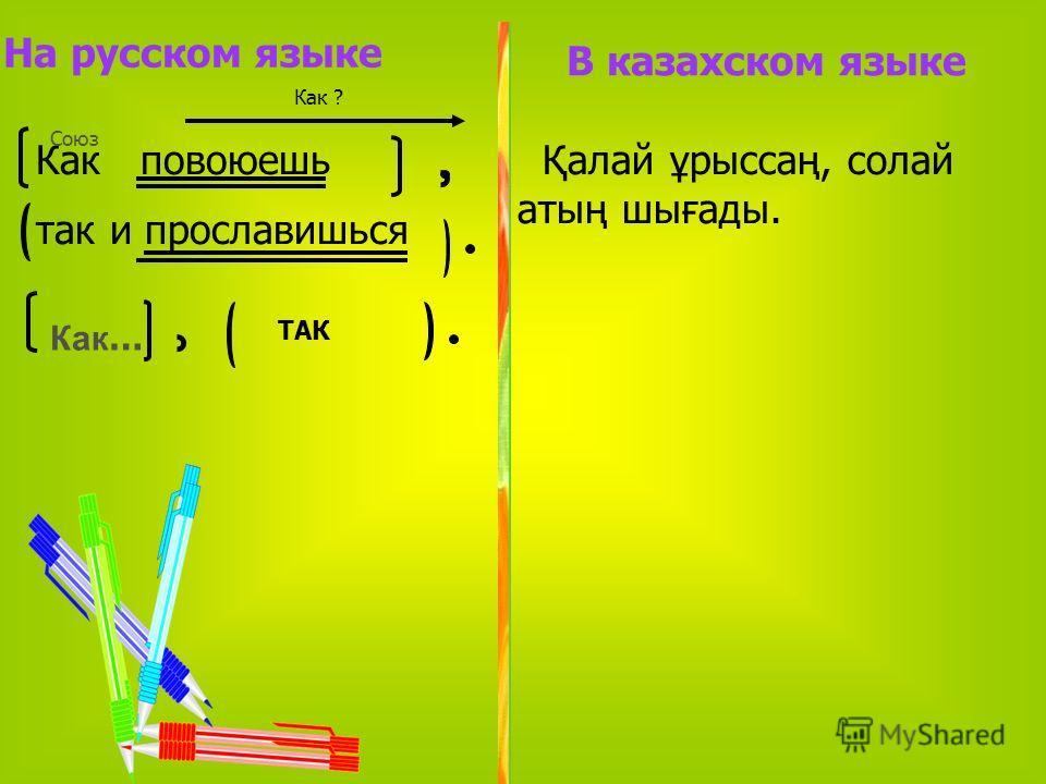 Как ? На русском языке Как повоюешь так и прославишься Союз Қалай ұрыссаң, солай атың шығады. Как … В казахском языке ТАК