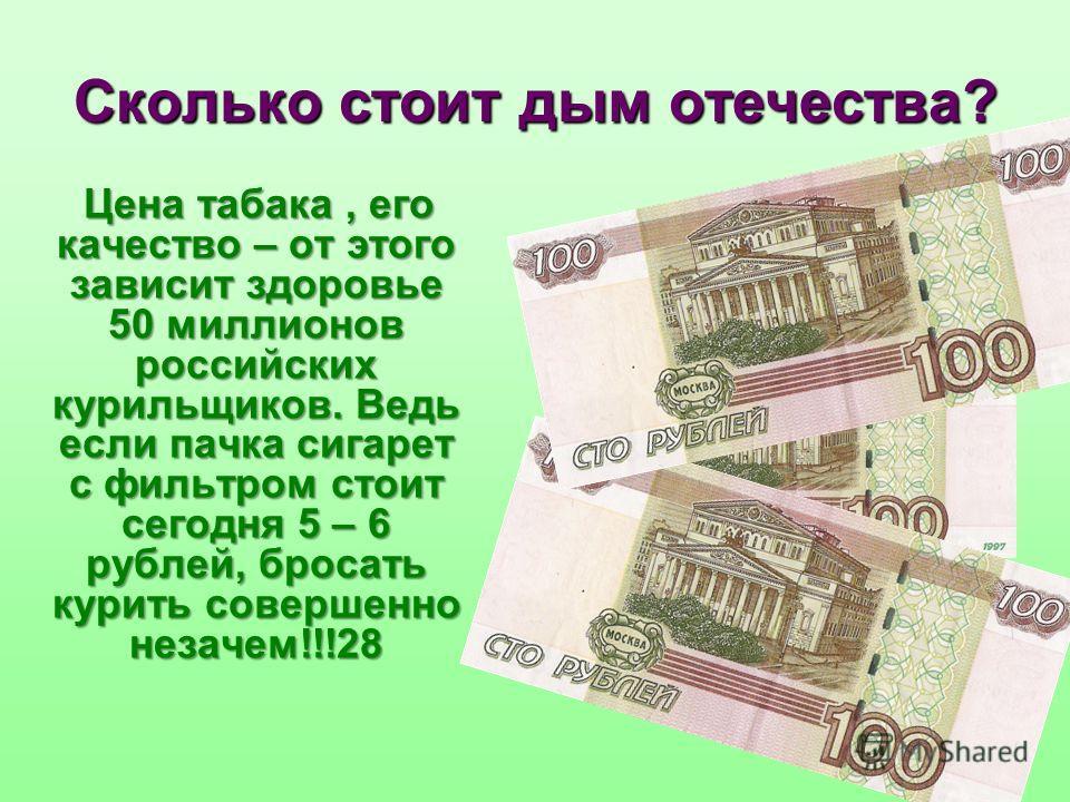 Сколько стоит дым отечества? Цена табака, его качество – от этого зависит здоровье 50 миллионов российских курильщиков. Ведь если пачка сигарет с фильтром стоит сегодня 5 – 6 рублей, бросать курить совершенно незачем!!!28