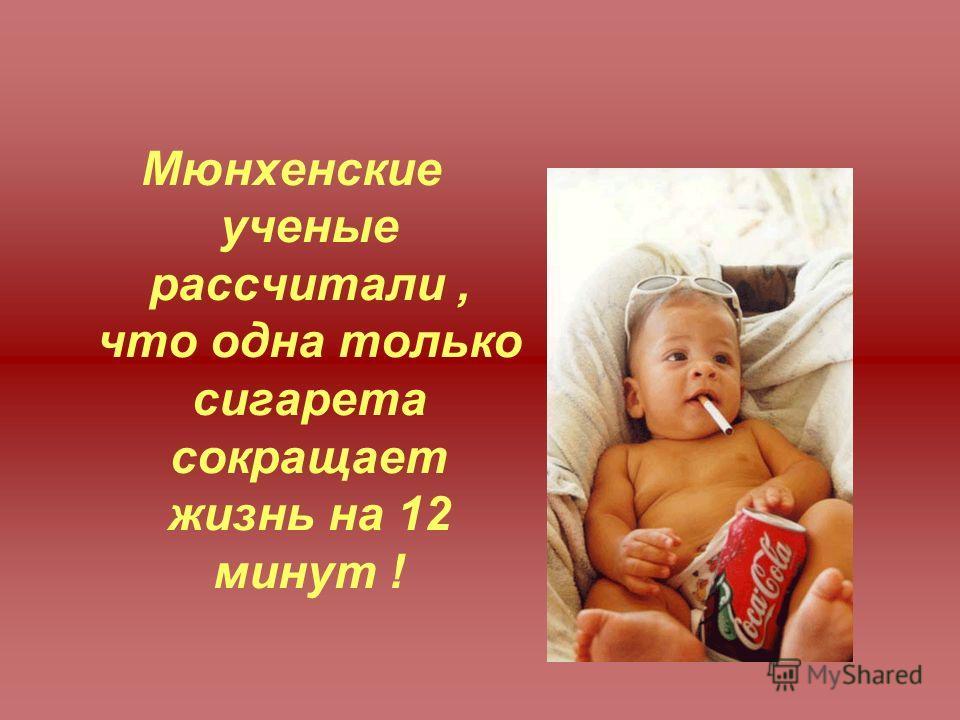 Мюнхенские ученые рассчитали, что одна только сигарета сокращает жизнь на 12 минут !
