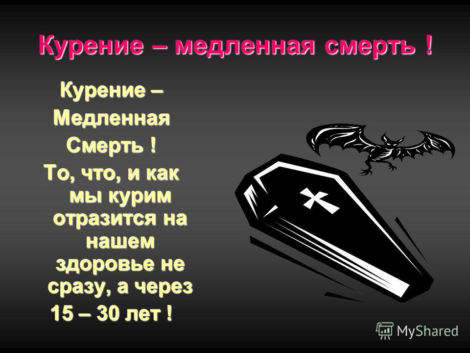Курение – медленная смерть ! Курение – Медленная Смерть ! То, что, и как мы курим отразится на нашем здоровье не сразу, а через 15 – 30 лет !