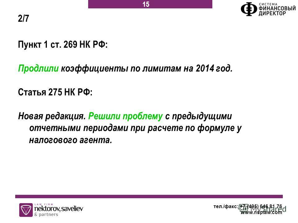 Пункт 1 ст. 269 НК РФ: Продлили коэффициенты по лимитам на 2014 год. Статья 275 НК РФ: Новая редакция. Решили проблему с предыдущими отчетными периодами при расчете по формуле у налогового агента. тел./факс: +7 (495) 646 81 76 www.nsplaw.com 15 2/7