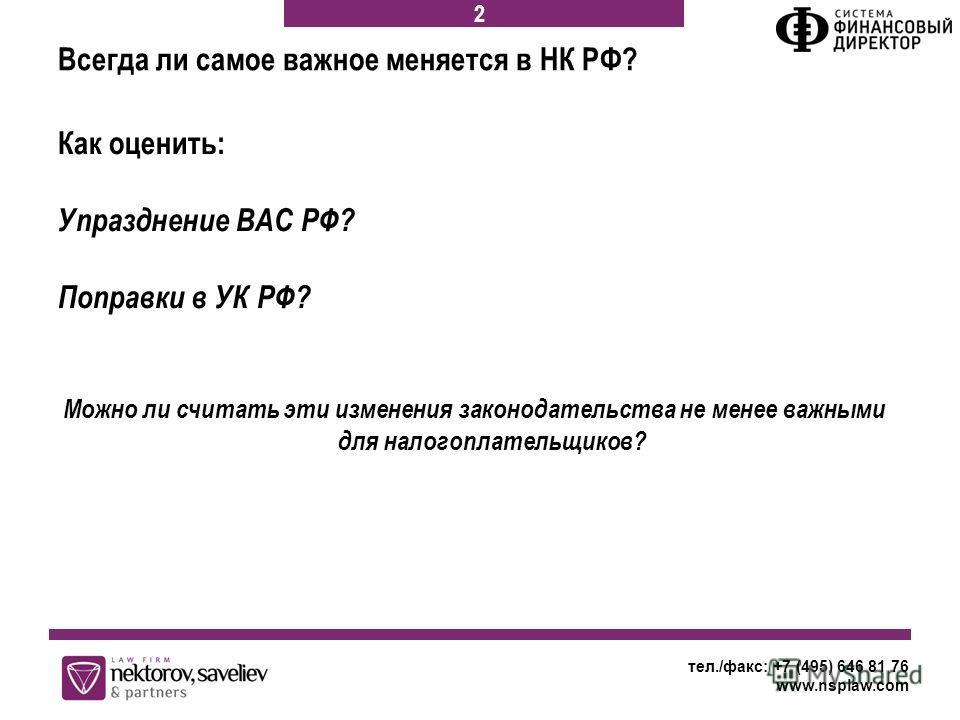 Как оценить: Упразднение ВАС РФ? Поправки в УК РФ? Можно ли считать эти изменения законодательства не менее важными для налогоплательщиков? тел./факс: +7 (495) 646 81 76 www.nsplaw.com 2 Всегда ли самое важное меняется в НК РФ?