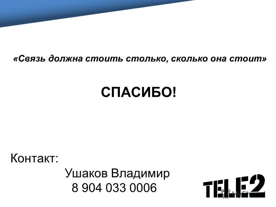 СПАСИБО! «Связь должна стоить столько, сколько она стоит» Контакт: Ушаков Владимир 8 904 033 0006