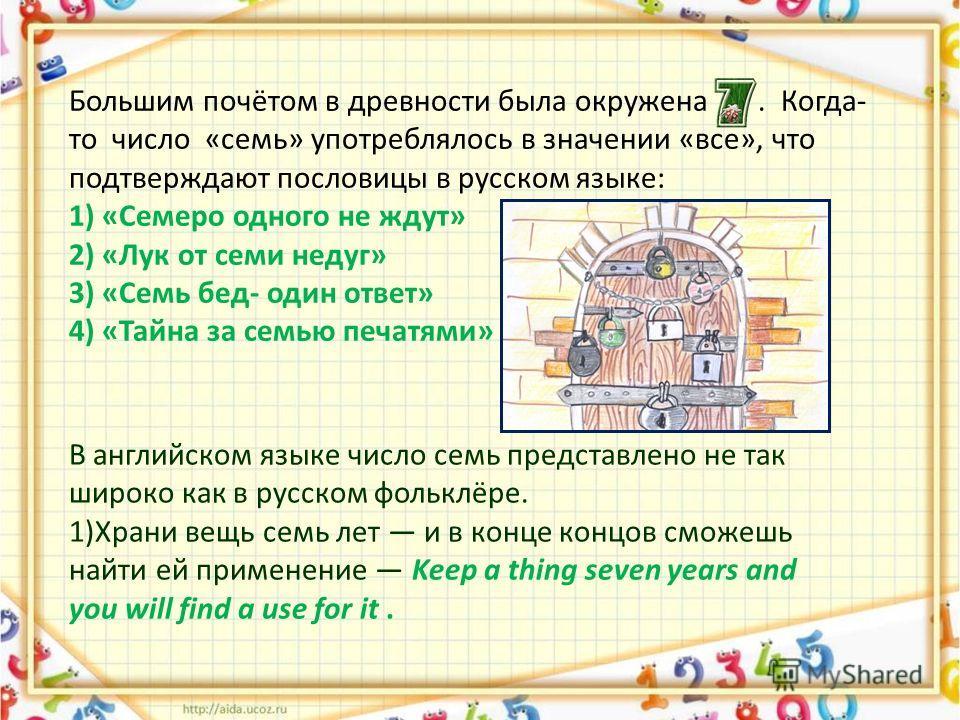 Большим почётом в древности была окружена. Когда- то число «семь» употреблялось в значении «все», что подтверждают пословицы в русском языке: 1) «Семеро одного не ждут» 2) «Лук от семи недуг» 3) «Семь бед- один ответ» 4) «Тайна за семью печатями» В а