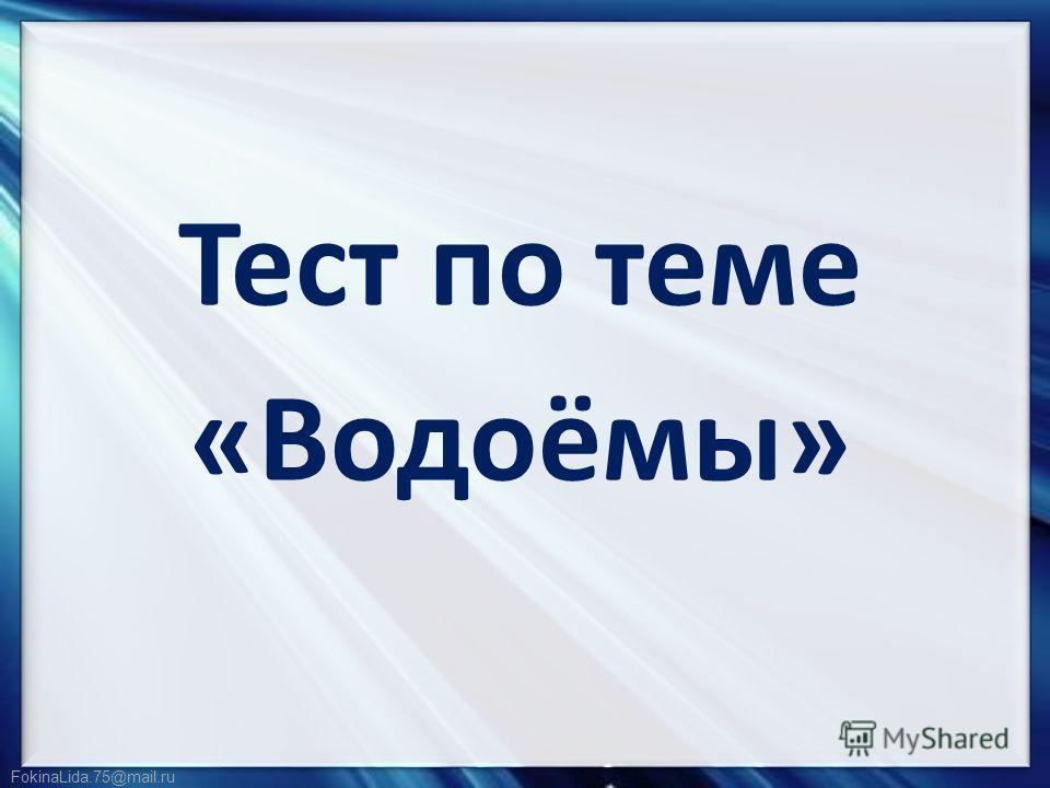 FokinaLida.75@mail.ru Тест по теме «Водоёмы»