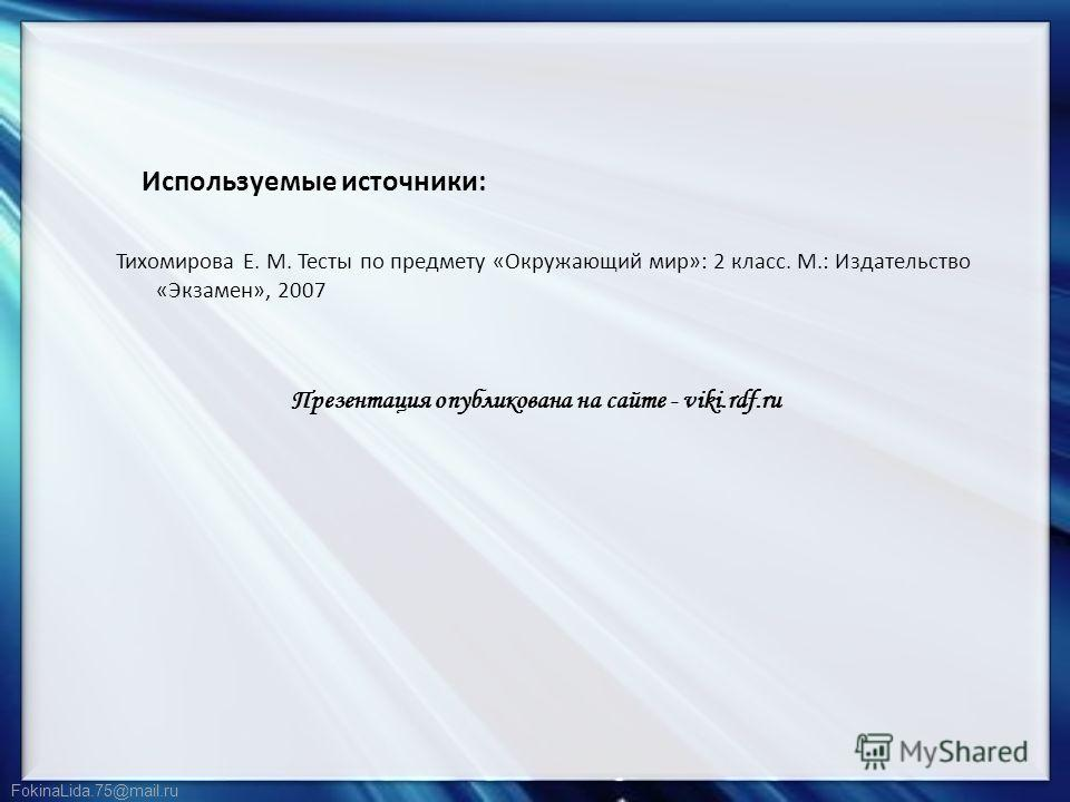 FokinaLida.75@mail.ru Используемые источники: Тихомирова Е. М. Тесты по предмету «Окружающий мир»: 2 класс. М.: Издательство «Экзамен», 2007 Презентация опубликована на сайте - viki.rdf.ru