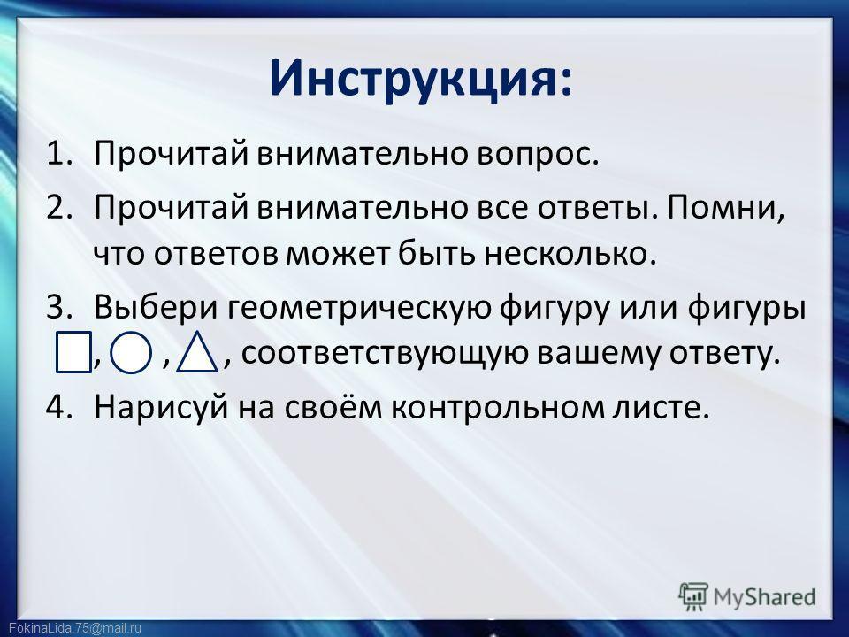 FokinaLida.75@mail.ru Инструкция: 1.Прочитай внимательно вопрос. 2.Прочитай внимательно все ответы. Помни, что ответов может быть несколько. 3.Выбери геометрическую фигуру или фигуры,,, соответствующую вашему ответу. 4.Нарисуй на своём контрольном ли