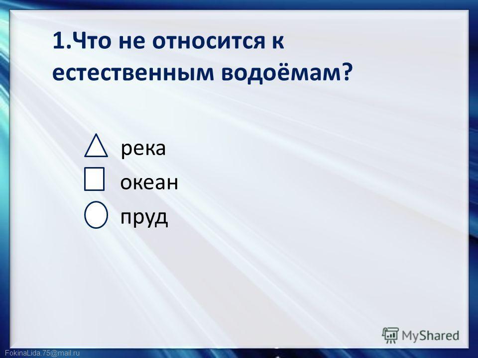 FokinaLida.75@mail.ru 1.Что не относится к естественным водоёмам? река океан пруд