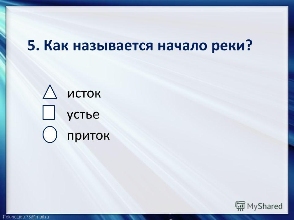 FokinaLida.75@mail.ru 5. Как называется начало реки? исток устье приток