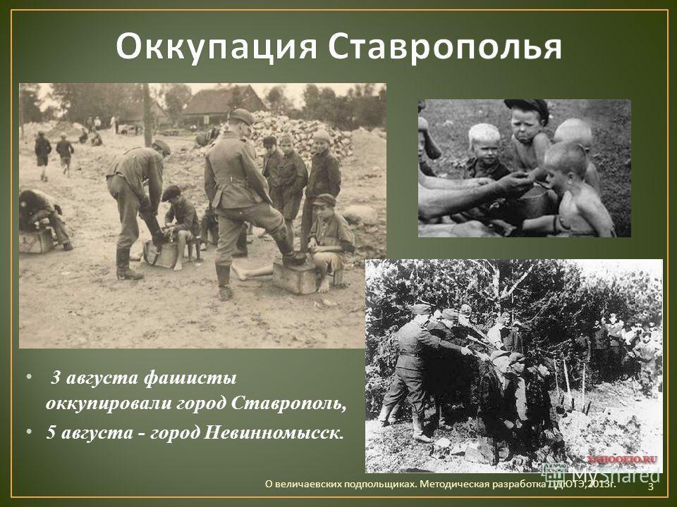 3 августа фашисты оккупировали город Ставрополь, 5 августа - город Невинномысск. О величаевских подпольщиках. Методическая разработка ЦДЮТЭ,2013 г. 3