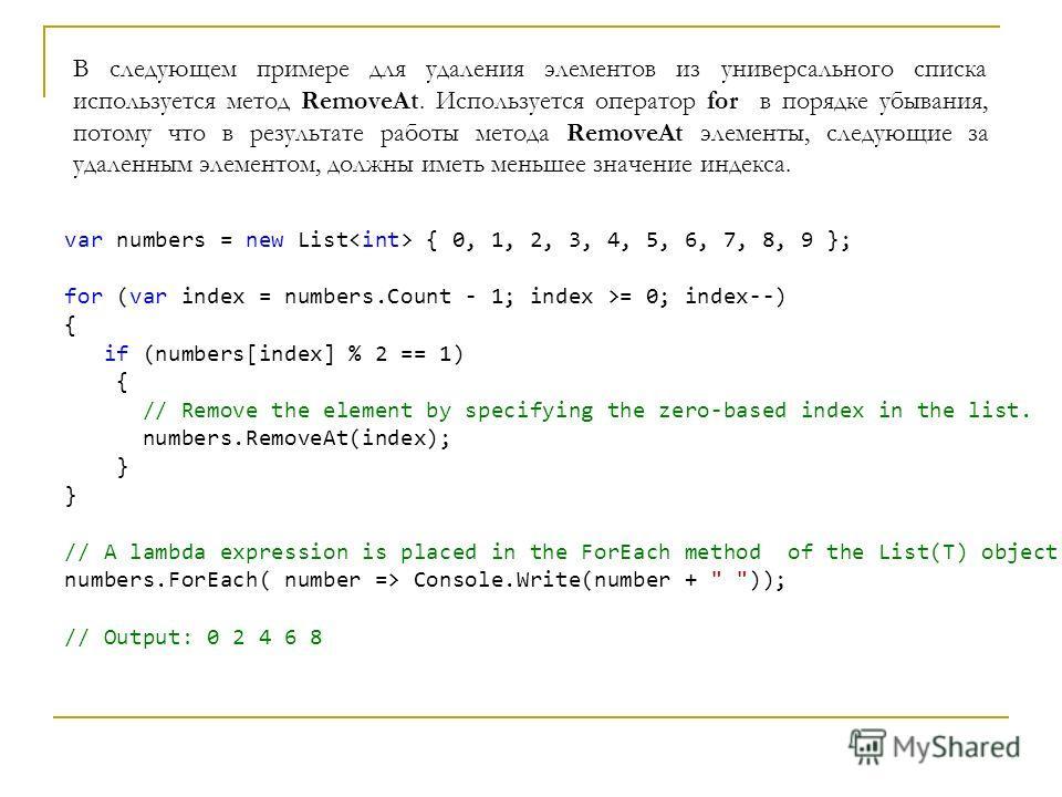 В следующем примере для удаления элементов из универсального списка используется метод RemoveAt. Используется оператор for в порядке убывания, потому что в результате работы метода RemoveAt элементы, следующие за удаленным элементом, должны иметь мен