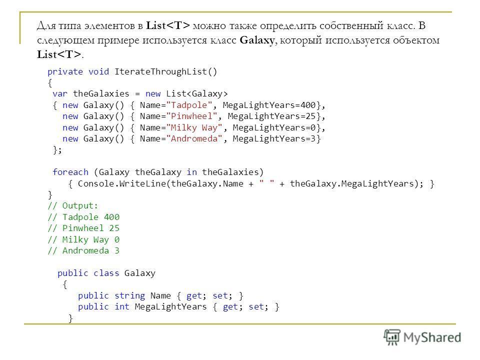 Для типа элементов в List можно также определить собственный класс. В следующем примере используется класс Galaxy, который используется объектом List. private void IterateThroughList() { var theGalaxies = new List { new Galaxy() { Name=