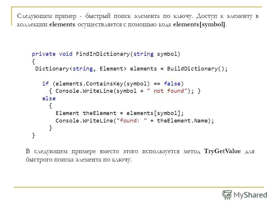 Следующем пример - быстрый поиск элемента по ключу. Доступ к элементу в коллекции elements осуществляется с помощью кода elements[symbol]. private void FindInDictionary(string symbol) { Dictionary elements = BuildDictionary(); if (elements.ContainsKe
