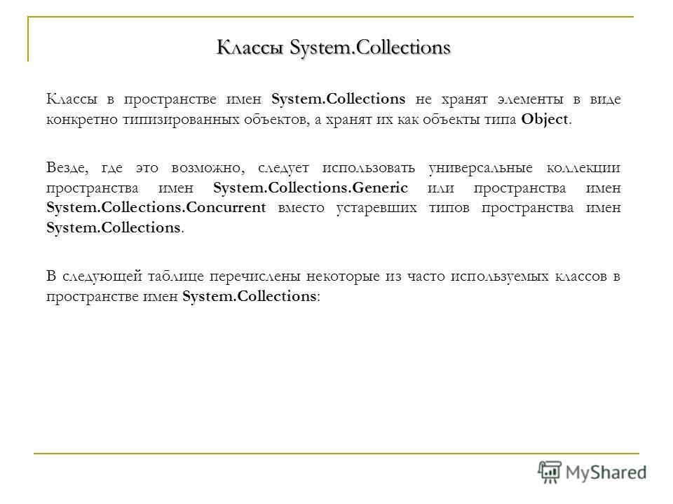 Классы в пространстве имен System.Collections не хранят элементы в виде конкретно типизированных объектов, а хранят их как объекты типа Object. Везде, где это возможно, следует использовать универсальные коллекции пространства имен System.Collections