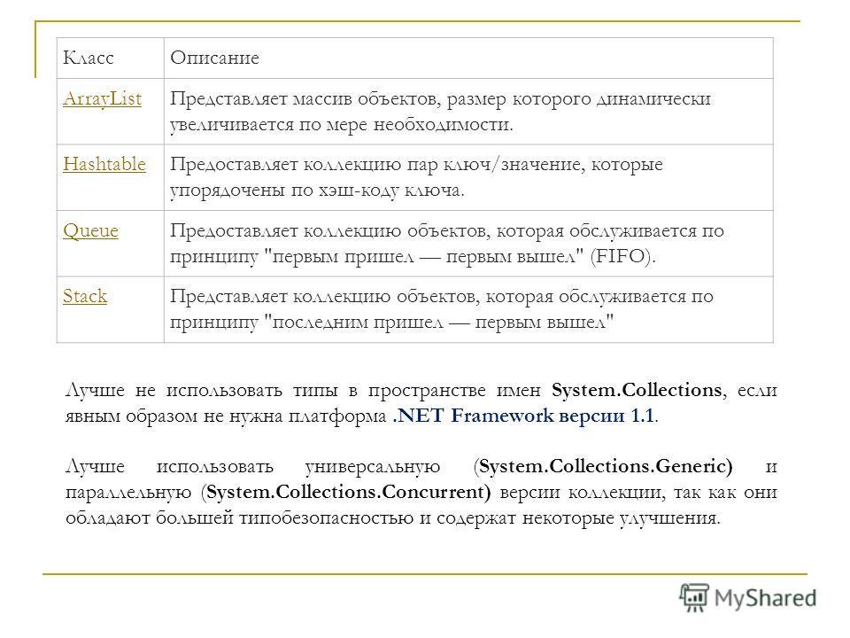 КлассОписание ArrayListПредставляет массив объектов, размер которого динамически увеличивается по мере необходимости. HashtableПредоставляет коллекцию пар ключ/значение, которые упорядочены по хэш-коду ключа. QueueПредоставляет коллекцию объектов, ко