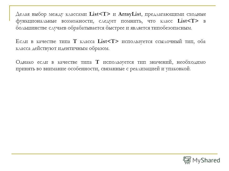 Делая выбор между классами List и ArrayList, предлагающими сходные функциональные возможности, следует помнить, что класс List в большинстве случаев обрабатывается быстрее и является типобезопасным. Если в качестве типа T класса List используется ссы
