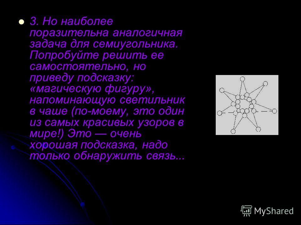 3. Но наиболее поразительна аналогичная задача для семиугольника. Попробуйте решить ее самостоятельно, но приведу подсказку: «магическую фигуру», напоминающую светильник в чаше (по-моему, это один из самых красивых узоров в мире!) Это очень хорошая п