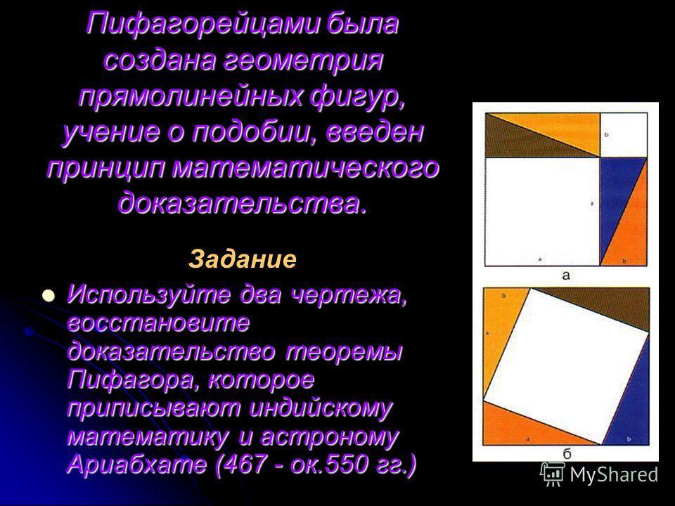 Пифагорейцами была создана геометрия прямолинейных фигур, учение о подобии, введен принцип математического доказательства. Задание Используйте два чертежа, восстановите доказательство теоремы Пифагора, которое приписывают индийскому математику и астр