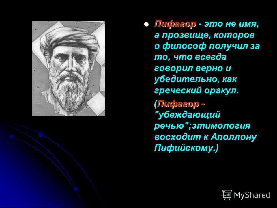 Пифагор Пифагор - это не имя, а прозвище, которое о философ получил за то, что всегда говорил верно и убедительно, как греческий оракул. Пифагор - (Пифагор - убеждающий речью;этимология восходит к Аполлону Пифийскому.)
