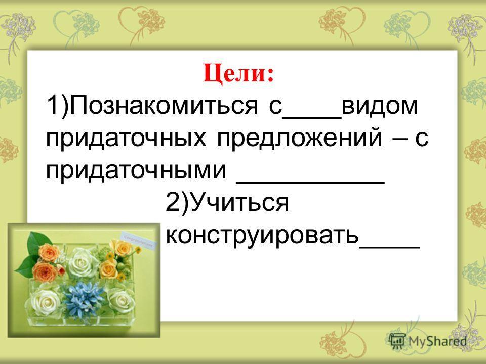 Цели: 1)Познакомиться с____видом придаточных предложений – с придаточными __________ 2)Учиться конструировать____