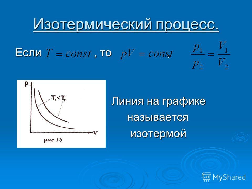 Изотермический процесс. Если, то, Линия на графике Линия на графике называется называется изотермой изотермой