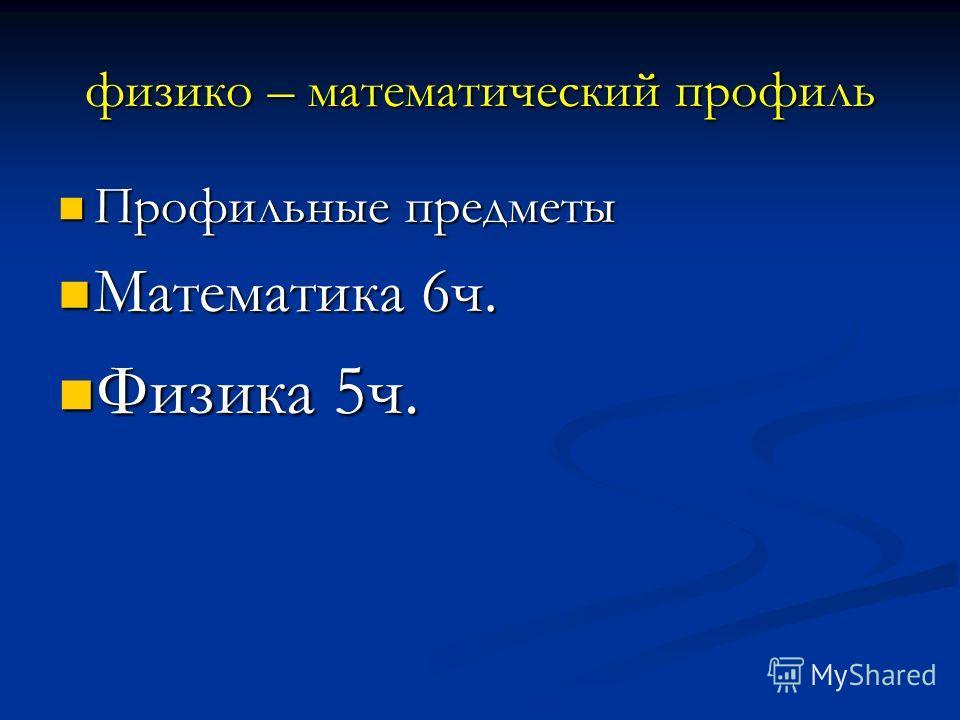 физико – математический профиль Профильные предметы Профильные предметы Математика 6ч. Математика 6ч. Физика 5ч. Физика 5ч.
