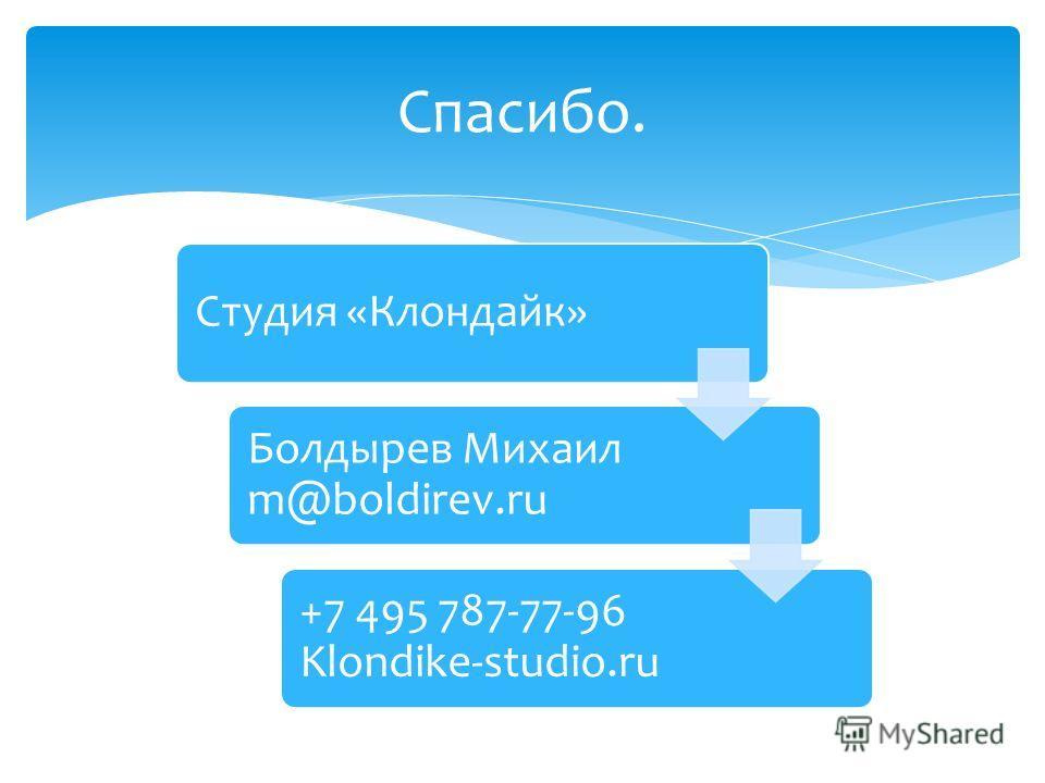 Спасибо. Студия «Клондайк» Болдырев Михаил m@boldirev.ru +7 495 787-77-96 Klondike-studio.ru