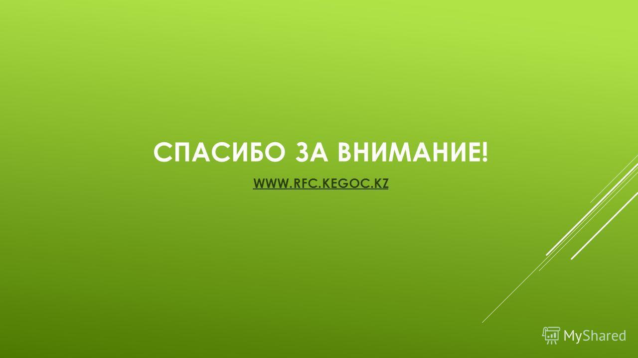 СПАСИБО ЗА ВНИМАНИЕ! WWW.RFC.KEGOC.KZ