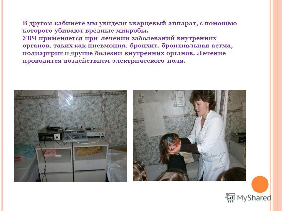В другом кабинете мы увидели кварцевый аппарат, с помощью которого убивают вредные микробы. УВЧ применяется при лечении заболеваний внутренних органов, таких как пневмония, бронхит, бронхиальная астма, полиартрит и другие болезни внутренних органов.