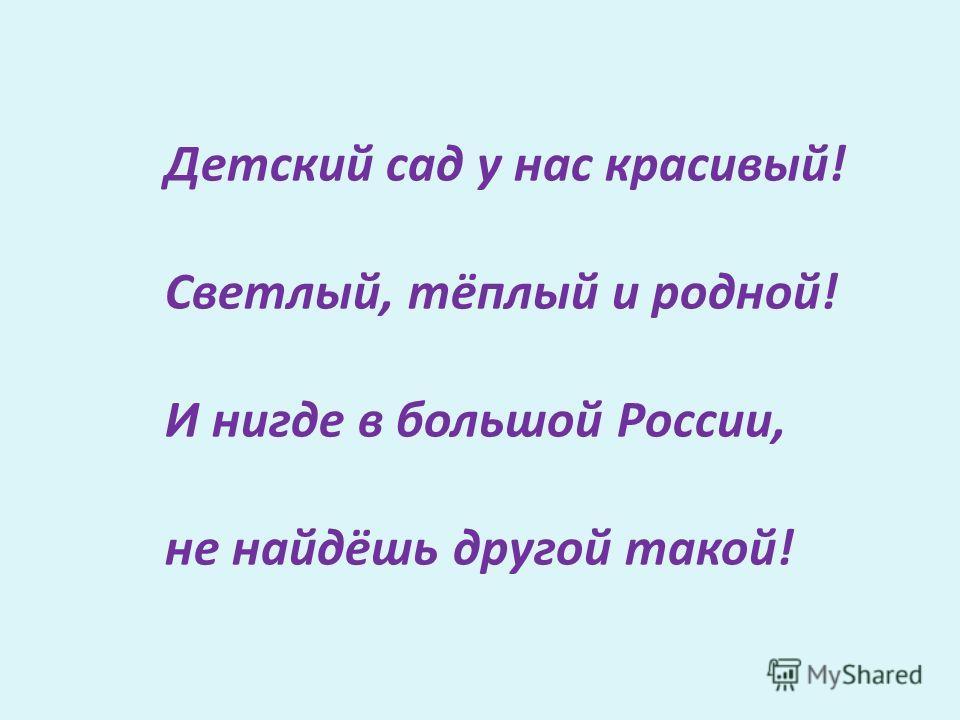 Детский сад у нас красивый! Светлый, тёплый и родной! И нигде в большой России, не найдёшь другой такой!