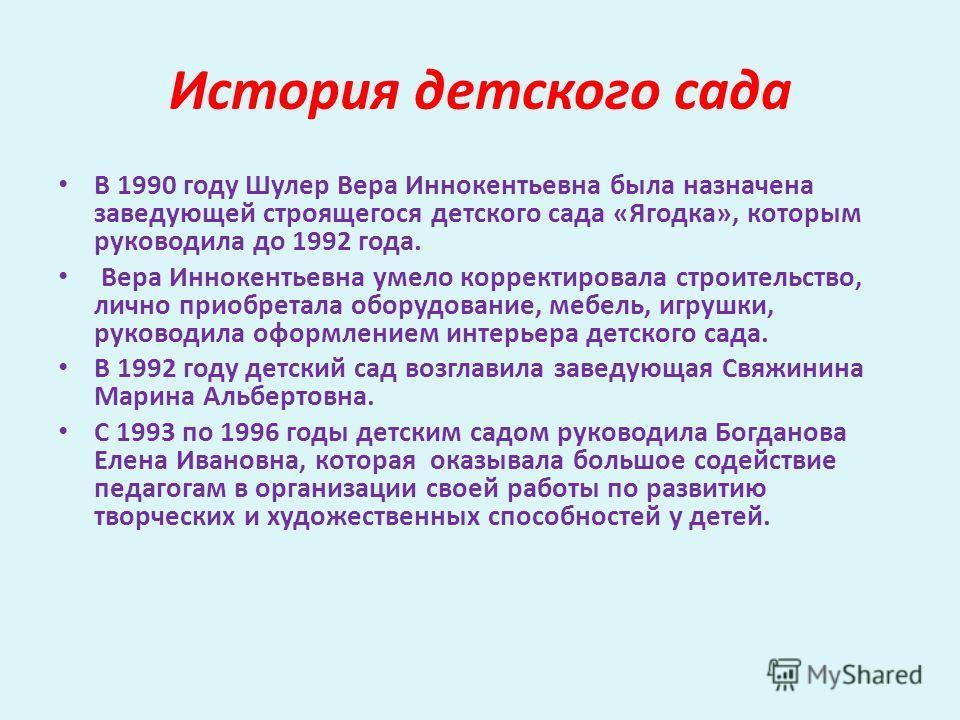 История детского сада В 1990 году Шулер Вера Иннокентьевна была назначена заведующей строящегося детского сада «Ягодка», которым руководила до 1992 года. Вера Иннокентьевна умело корректировала строительство, лично приобретала оборудование, мебель, и
