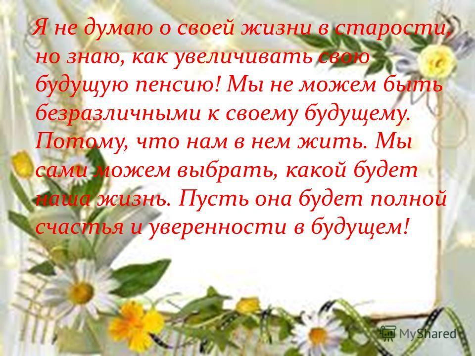Я не думаю о своей жизни в старости, но знаю, как увеличивать свою будущую пенсию! Мы не можем быть безразличными к своему будущему. Потому, что нам в нем жить. Мы сами можем выбрать, какой будет наша жизнь. Пусть она будет полной счастья и увереннос