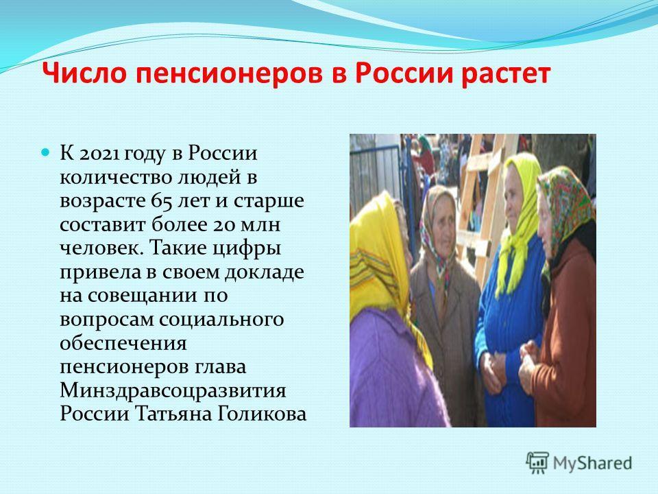 Число пенсионеров в России растет К 2021 году в России количество людей в возрасте 65 лет и старше составит более 20 млн человек. Такие цифры привела в своем докладе на совещании по вопросам социального обеспечения пенсионеров глава Минздравсоцразвит