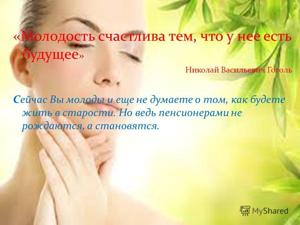 «Молодость счастлива тем, что у нее есть будущее » Николай Васильевич Гоголь Сейчас Вы молоды и еще не думаете о том, как будете жить в старости. Но ведь пенсионерами не рождаются, а становятся.