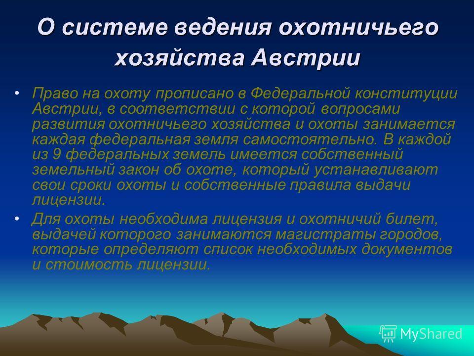 О системе ведения охотничьего хозяйства Австрии Право на охоту прописано в Федеральной конституции Австрии, в соответствии с которой вопросами развития охотничьего хозяйства и охоты занимается каждая федеральная земля самостоятельно. В каждой из 9 фе