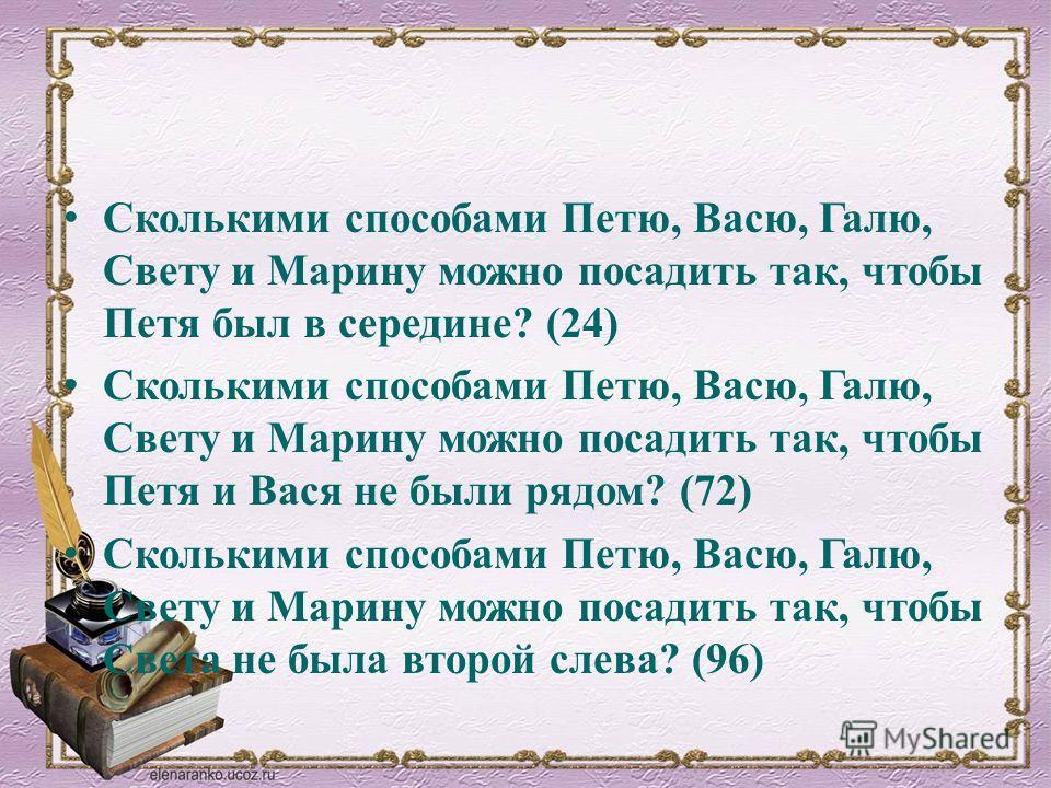 Сколькими способами Петю, Васю, Галю, Свету и Марину можно посадить так, чтобы Петя был в середине? (24) Сколькими способами Петю, Васю, Галю, Свету и Марину можно посадить так, чтобы Петя и Вася не были рядом? (72) Сколькими способами Петю, Васю, Га