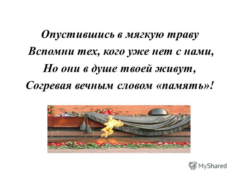 Опустившись в мягкую траву Вспомни тех, кого уже нет с нами, Но они в душе твоей живут, Согревая вечным словом «память»!