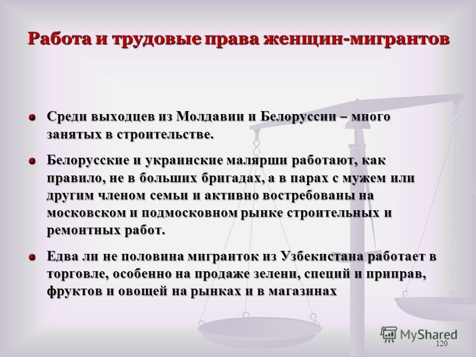 Работа и трудовые права женщин-мигрантов Среди выходцев из Молдавии и Белоруссии – много занятых в строительстве. Белорусские и украинские малярши работают, как правило, не в больших бригадах, а в парах с мужем или другим членом семьи и активно востр