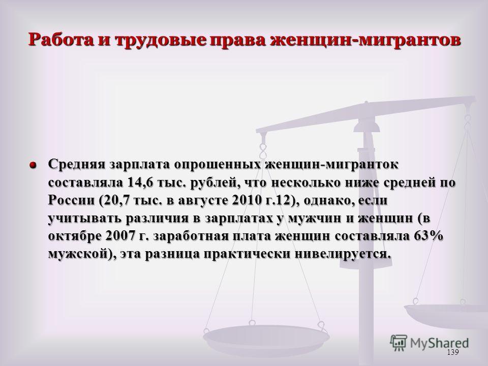 Работа и трудовые права женщин-мигрантов Средняя зарплата опрошенных женщин-мигранток составляла 14,6 тыс. рублей, что несколько ниже средней по России (20,7 тыс. в августе 2010 г.12), однако, если учитывать различия в зарплатах у мужчин и женщин (в