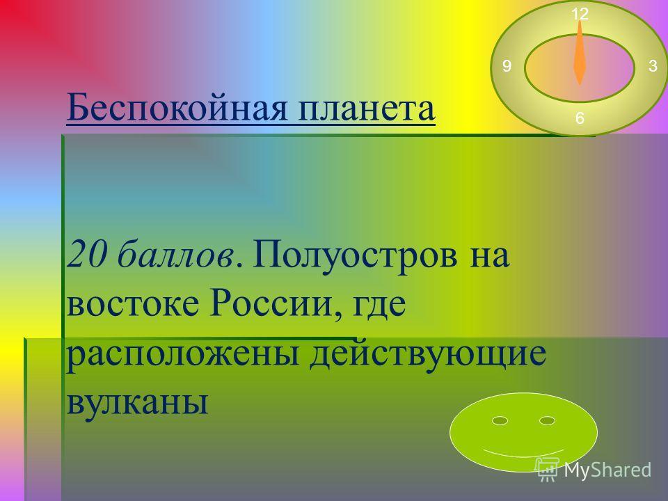 Беспокойная планета 20 баллов. Полуостров на востоке России, где расположены действующие вулканы 12 3 6 9