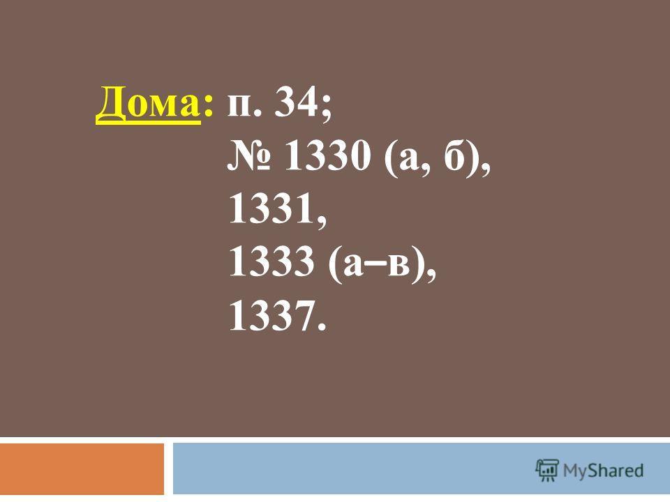 Дома: п. 34; 1330 (а, б), 1331, 1333 (а – в), 1337.