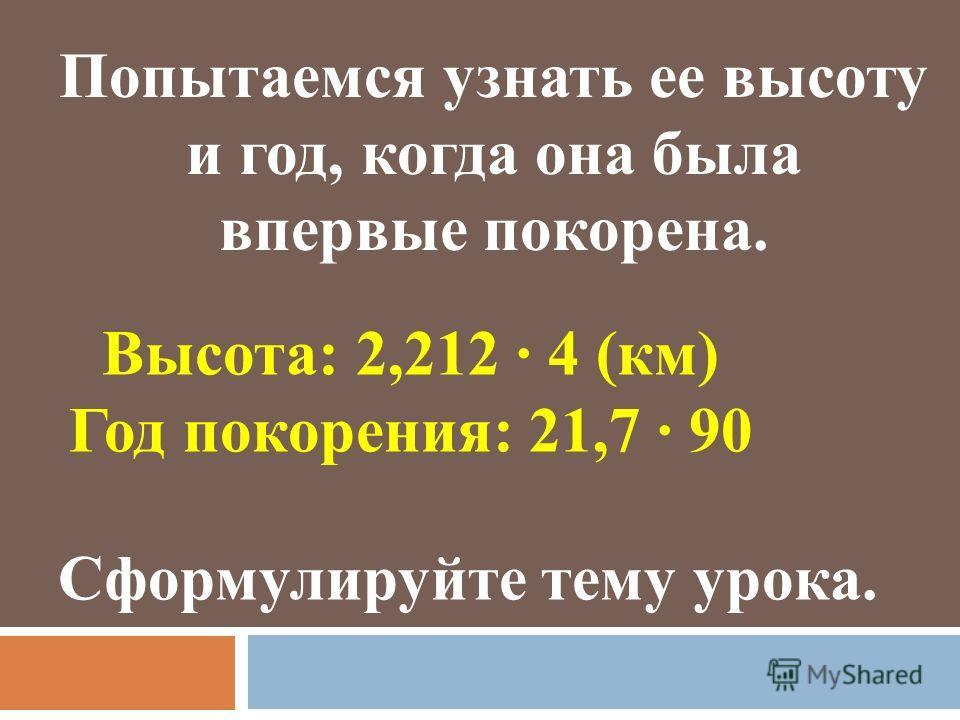 Попытаемся узнать ее высоту и год, когда она была впервые покорена. Высота: 2,212 · 4 (км) Год покорения: 21,7 · 90 Сформулируйте тему урока.