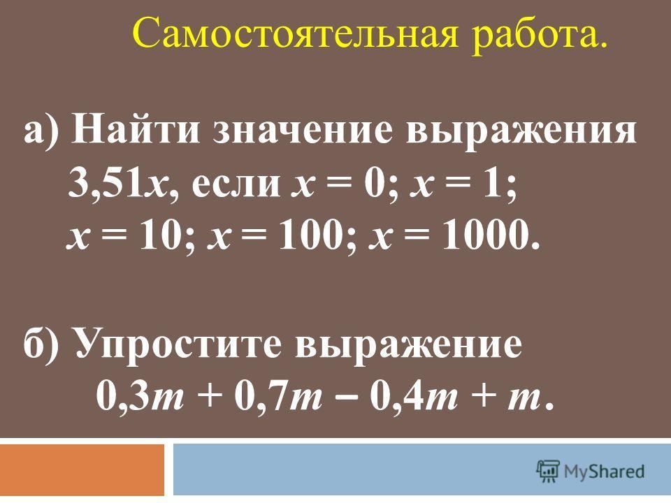 а) Найти значение выражения 3,51х, если х = 0; х = 1; х = 10; х = 100; х = 1000. б) Упростите выражение 0,3m + 0,7m – 0,4m + m. Самостоятельная работа.